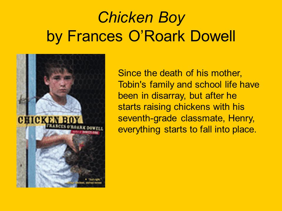 Chicken Boy by Frances O'Roark Dowell Since the death of his mother, Tobin's family and school life have been in disarray, but after he starts raising