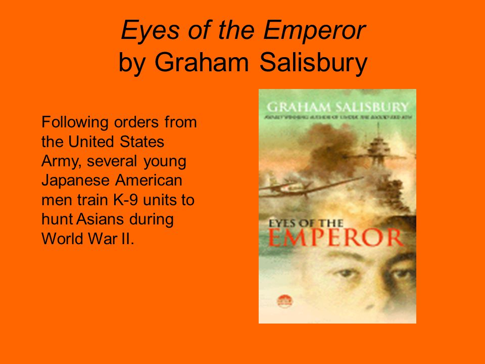 Eyes of the Emperor by Graham Salisbury Following orders from the United States Army, several young Japanese American men train K-9 units to hunt Asia