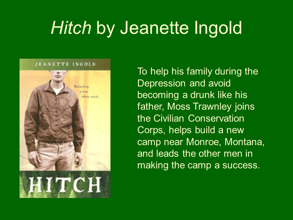 Hitch by Jeanette Ingold To help his family during the Depression and avoid becoming a drunk like his father, Moss Trawnley joins the Civilian Conserv