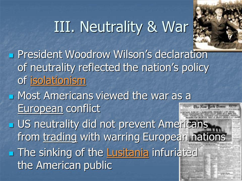 III. Neutrality & War President Woodrow Wilson's declaration of neutrality reflected the nation's policy of isolationism President Woodrow Wilson's de
