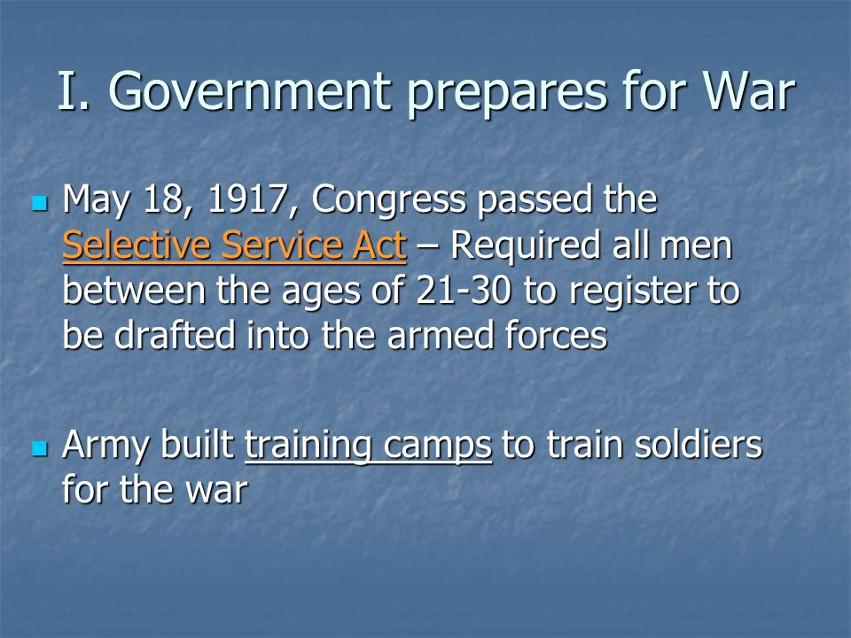 I. Government prepares for War May 18, 1917, Congress passed the Selective Service Act – Required all men between the ages of 21-30 to register to be