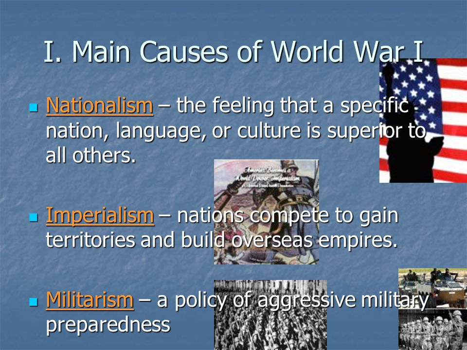 I. Main Causes of World War I Nationalism – the feeling that a specific nation, language, or culture is superior to all others. Nationalism – the feel