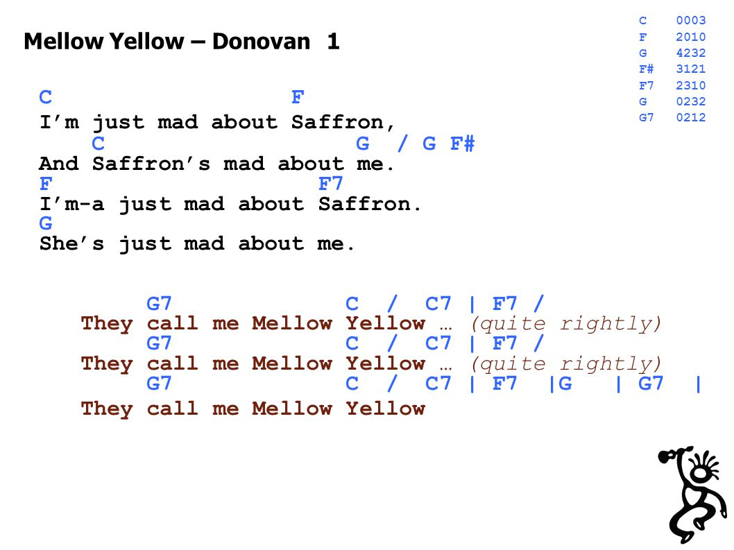 Mellow Yellow 2 C F I'm just mad about Fourteen, C G / G F# Fourteen's mad about me.