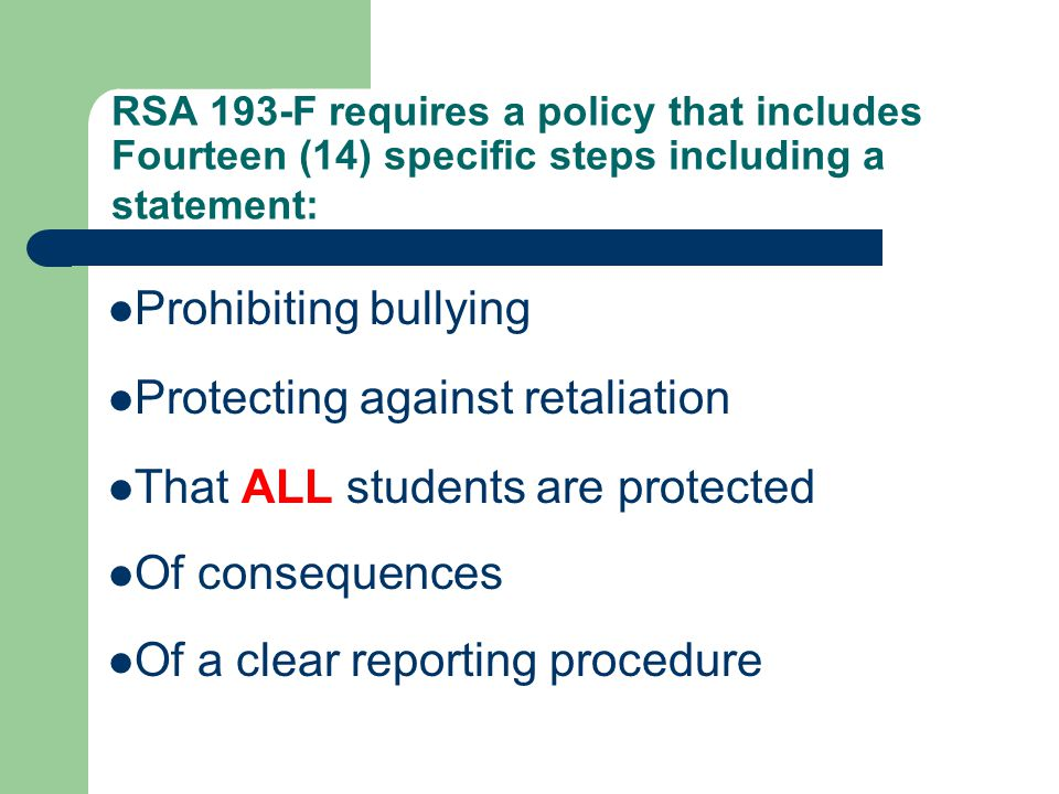 RSA 193-F requires a policy that includes Fourteen (14) specific steps including a statement: Prohibiting bullying Protecting against retaliation That ALL students are protected Of consequences Of a clear reporting procedure