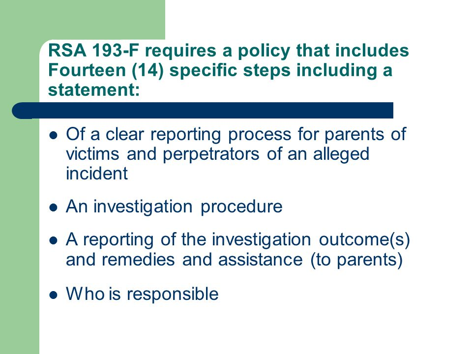 RSA 193-F requires a policy that includes Fourteen (14) specific steps including a statement: Of a clear reporting process for parents of victims and perpetrators of an alleged incident An investigation procedure A reporting of the investigation outcome(s) and remedies and assistance (to parents) Who is responsible