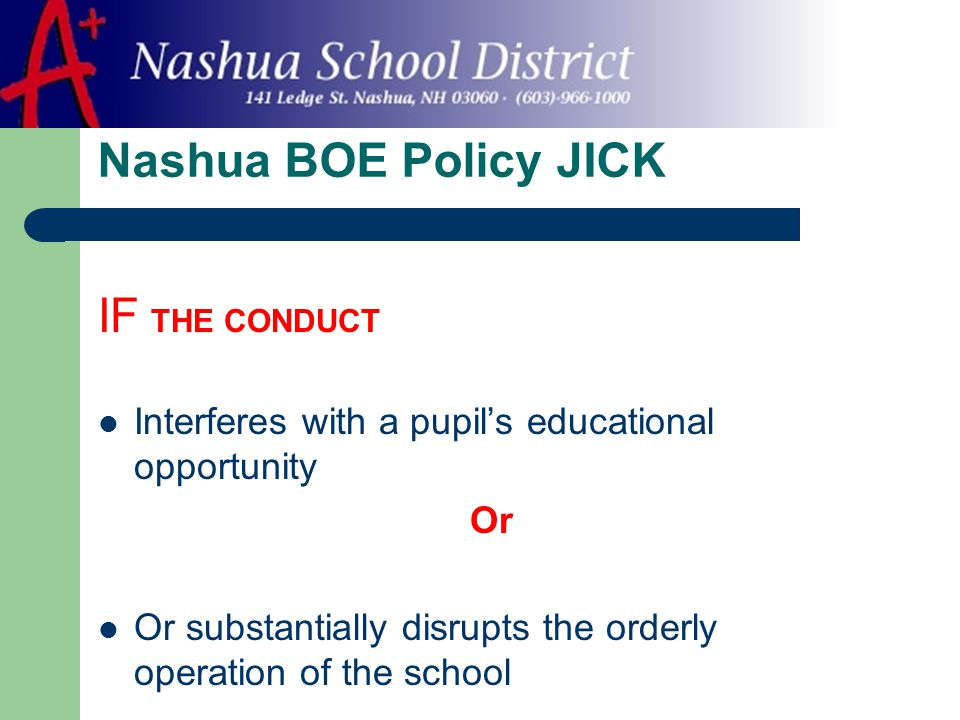 Nashua BOE Policy JICK IF THE CONDUCT Interferes with a pupil's educational opportunity Or Or substantially disrupts the orderly operation of the school