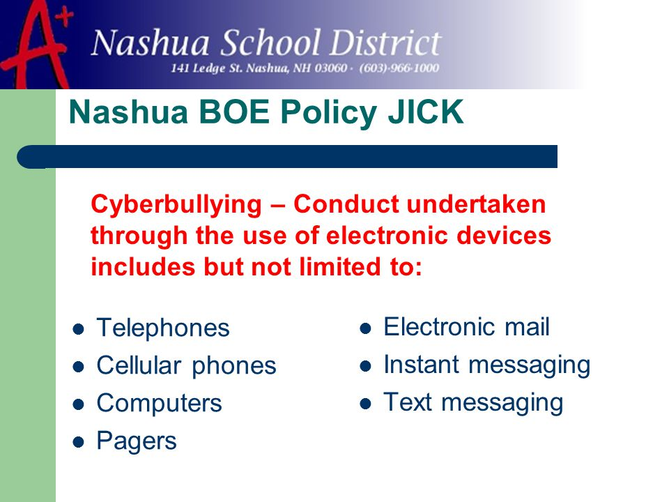 Nashua BOE Policy JICK Telephones Cellular phones Computers Pagers Electronic mail Instant messaging Text messaging Cyberbullying – Conduct undertaken through the use of electronic devices includes but not limited to: