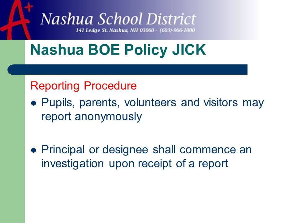 Nashua BOE Policy JICK Reporting Procedure Pupils, parents, volunteers and visitors may report anonymously Principal or designee shall commence an investigation upon receipt of a report