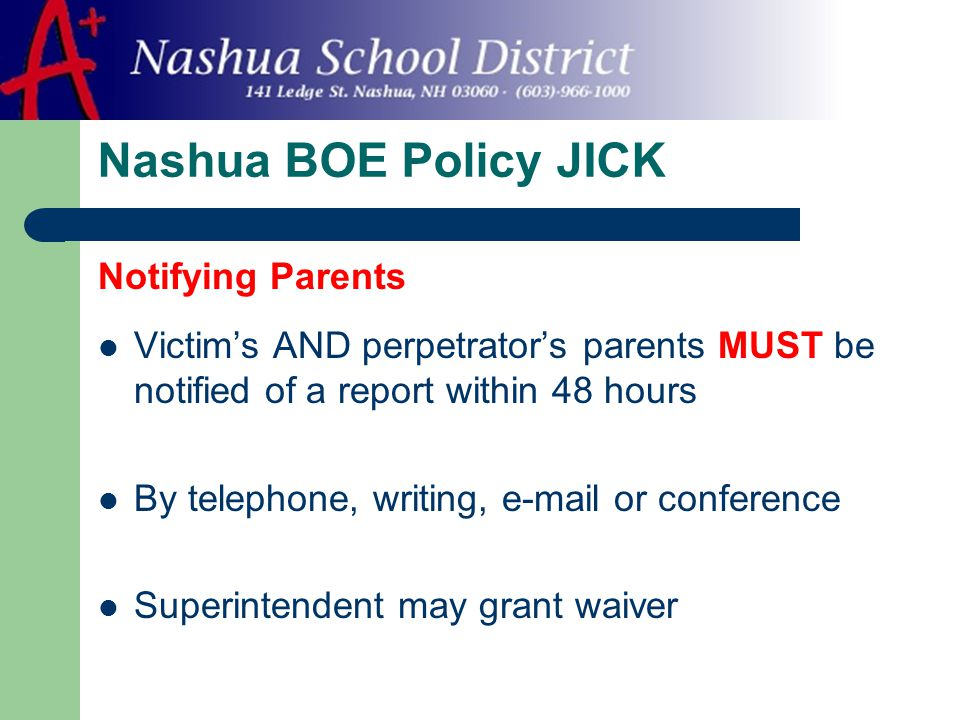 Nashua BOE Policy JICK Notifying Parents Victim's AND perpetrator's parents MUST be notified of a report within 48 hours By telephone, writing, e-mail or conference Superintendent may grant waiver