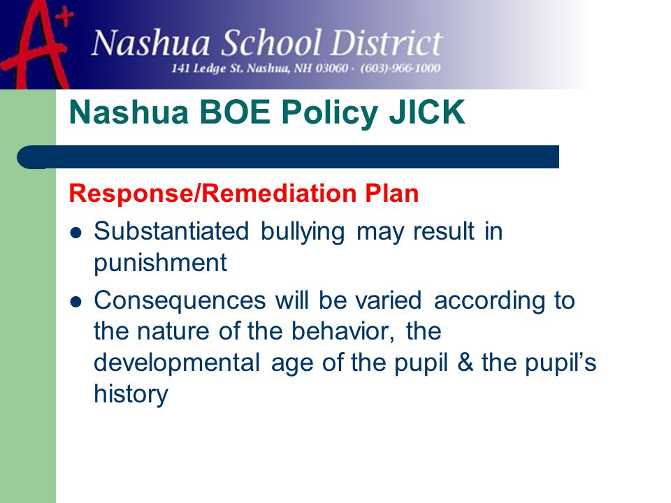 Nashua BOE Policy JICK Response/Remediation Plan Substantiated bullying may result in punishment Consequences will be varied according to the nature of the behavior, the developmental age of the pupil & the pupil's history
