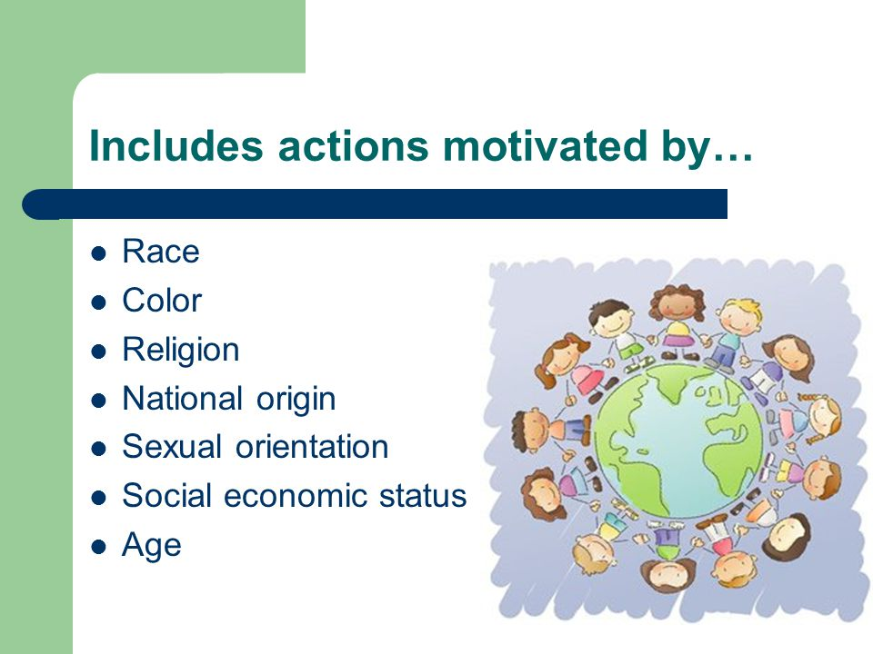 Includes actions motivated by… Race Color Religion National origin Sexual orientation Social economic status Age