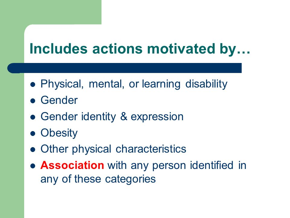 Includes actions motivated by… Physical, mental, or learning disability Gender Gender identity & expression Obesity Other physical characteristics Association with any person identified in any of these categories