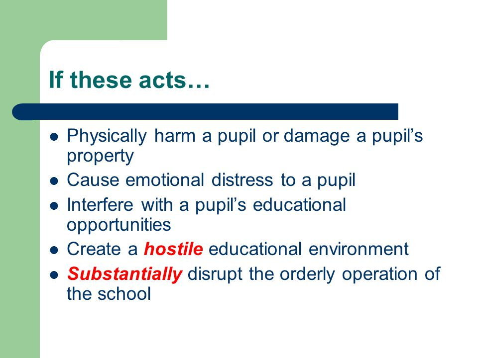 If these acts… Physically harm a pupil or damage a pupil's property Cause emotional distress to a pupil Interfere with a pupil's educational opportunities Create a hostile educational environment Substantially disrupt the orderly operation of the school