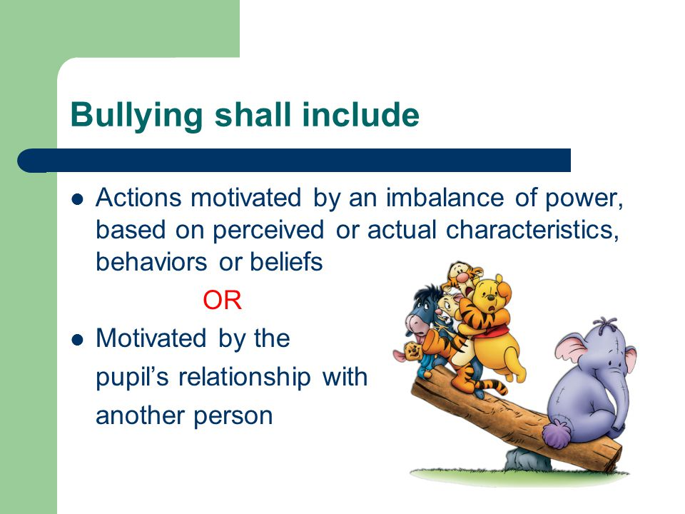 Bullying shall include Actions motivated by an imbalance of power, based on perceived or actual characteristics, behaviors or beliefs OR Motivated by the pupil's relationship with another person