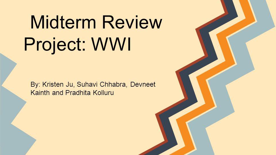 Midterm Review Project: WWI By: Kristen Ju, Suhavi Chhabra, Devneet Kainth and Pradhita Kolluru