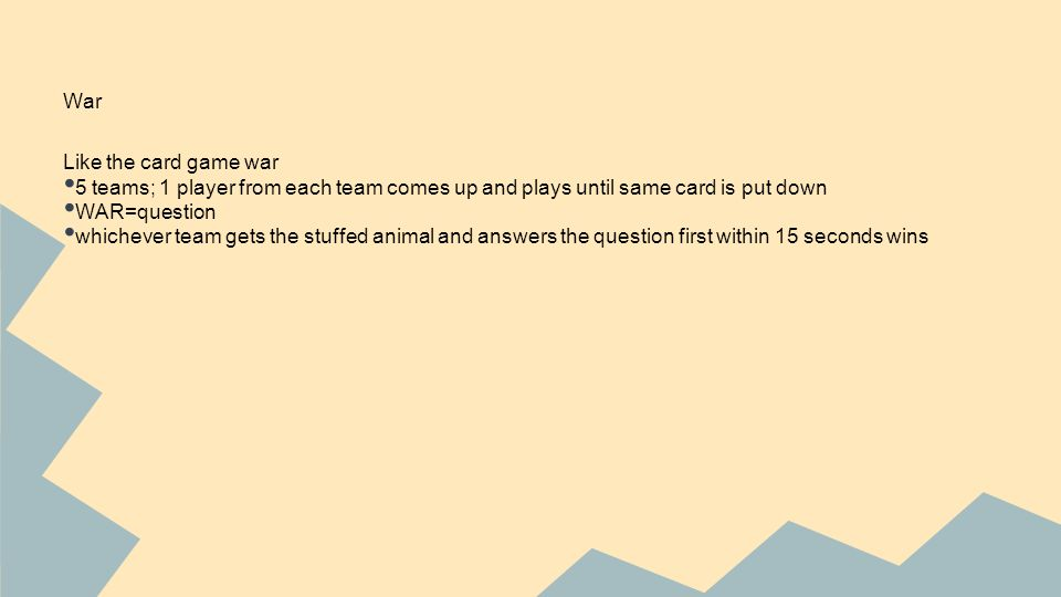 War Like the card game war 5 teams; 1 player from each team comes up and plays until same card is put down WAR=question whichever team gets the stuffed animal and answers the question first within 15 seconds wins