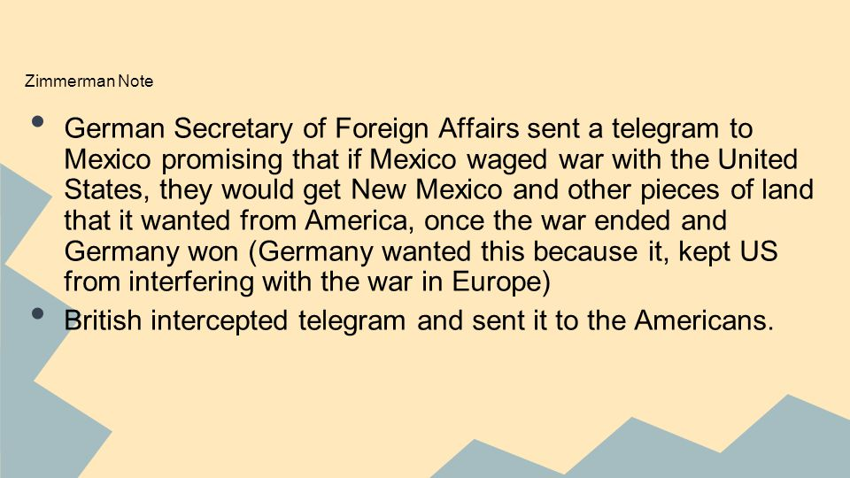 Zimmerman Note German Secretary of Foreign Affairs sent a telegram to Mexico promising that if Mexico waged war with the United States, they would get New Mexico and other pieces of land that it wanted from America, once the war ended and Germany won (Germany wanted this because it, kept US from interfering with the war in Europe) British intercepted telegram and sent it to the Americans.