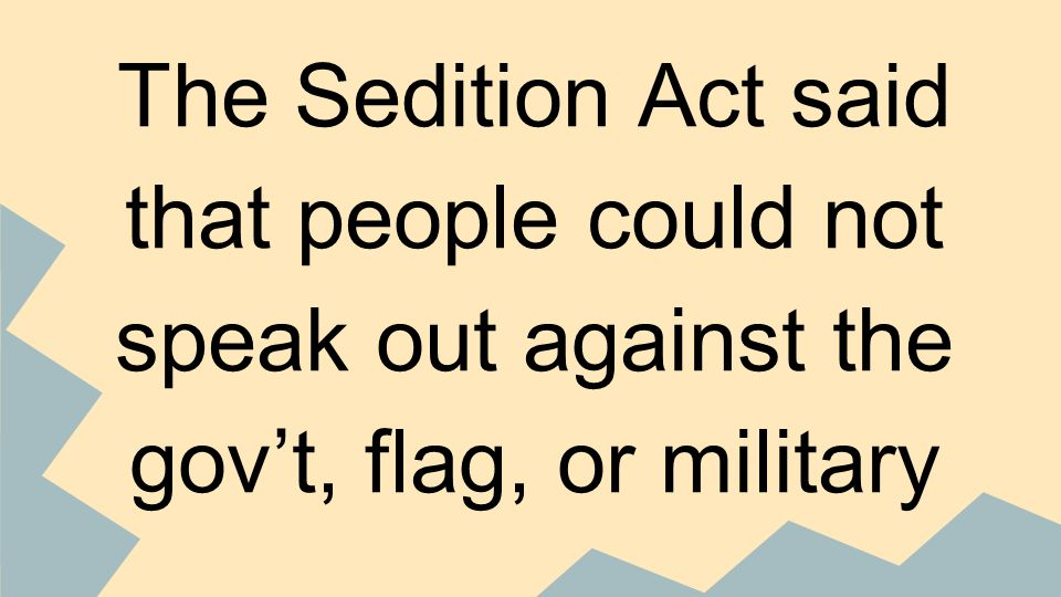 The Sedition Act said that people could not speak out against the gov't, flag, or military