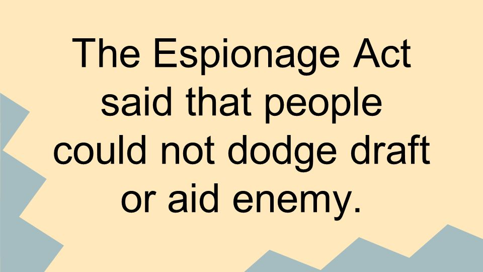 The Espionage Act said that people could not dodge draft or aid enemy.