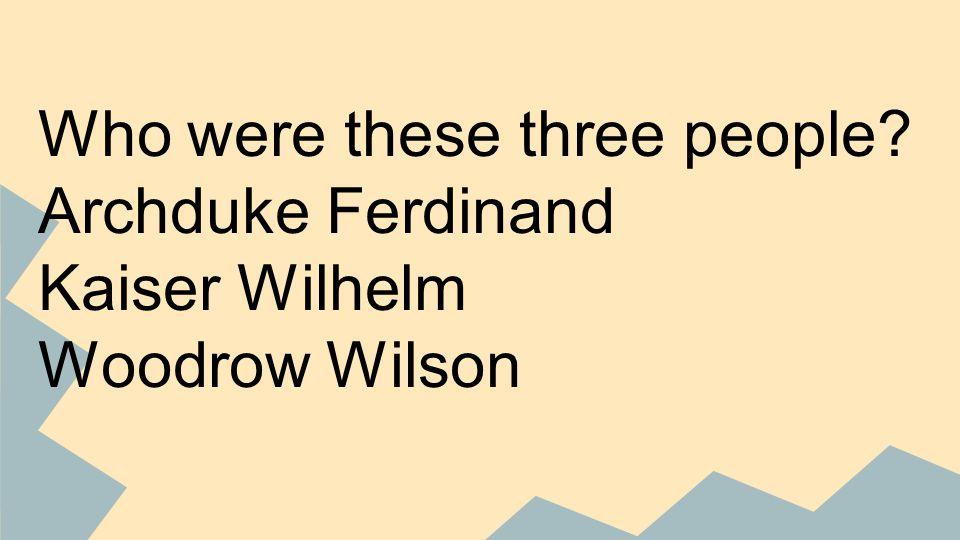 Who were these three people Archduke Ferdinand Kaiser Wilhelm Woodrow Wilson