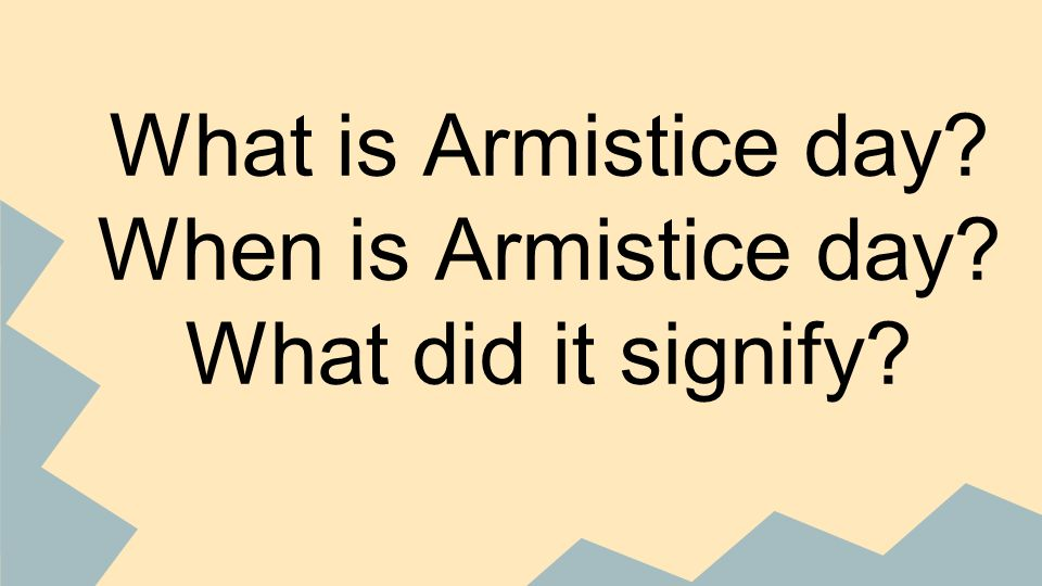 What is Armistice day When is Armistice day What did it signify