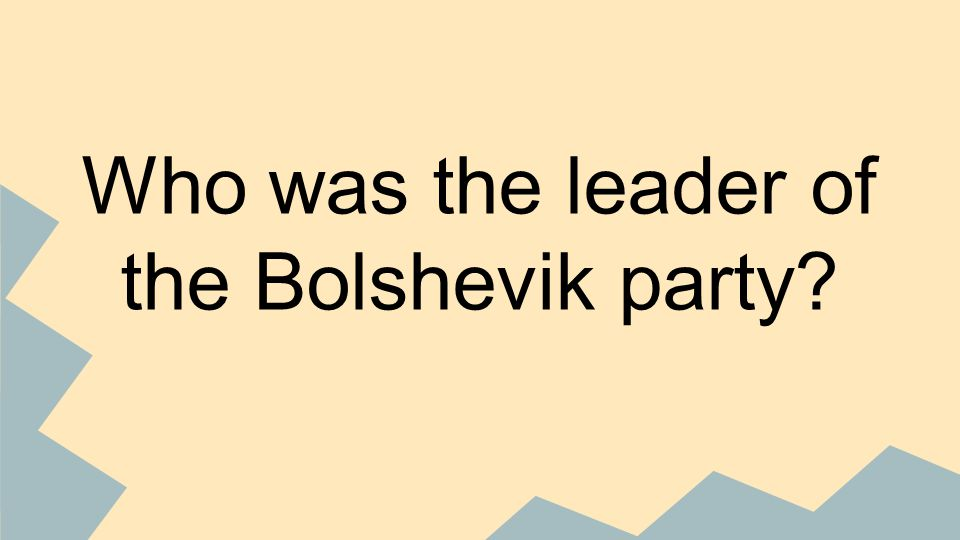 Who was the leader of the Bolshevik party