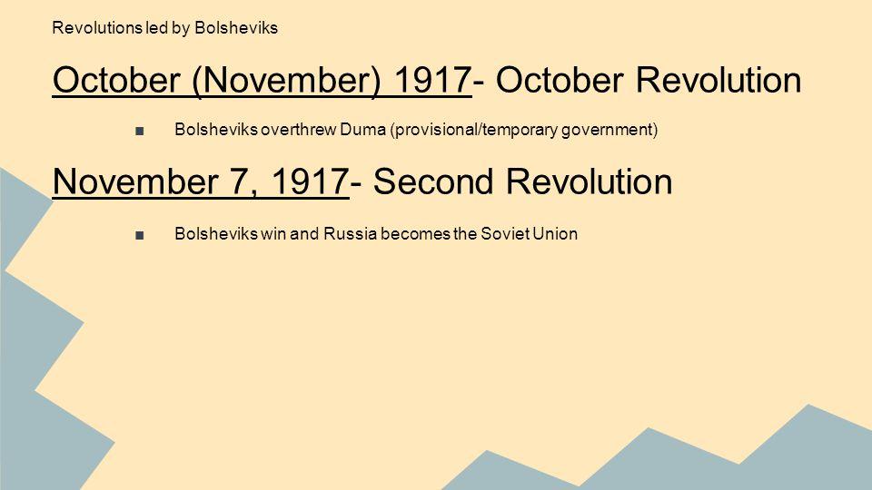 Revolutions led by Bolsheviks October (November) 1917- October Revolution ■Bolsheviks overthrew Duma (provisional/temporary government) November 7, 1917- Second Revolution ■Bolsheviks win and Russia becomes the Soviet Union