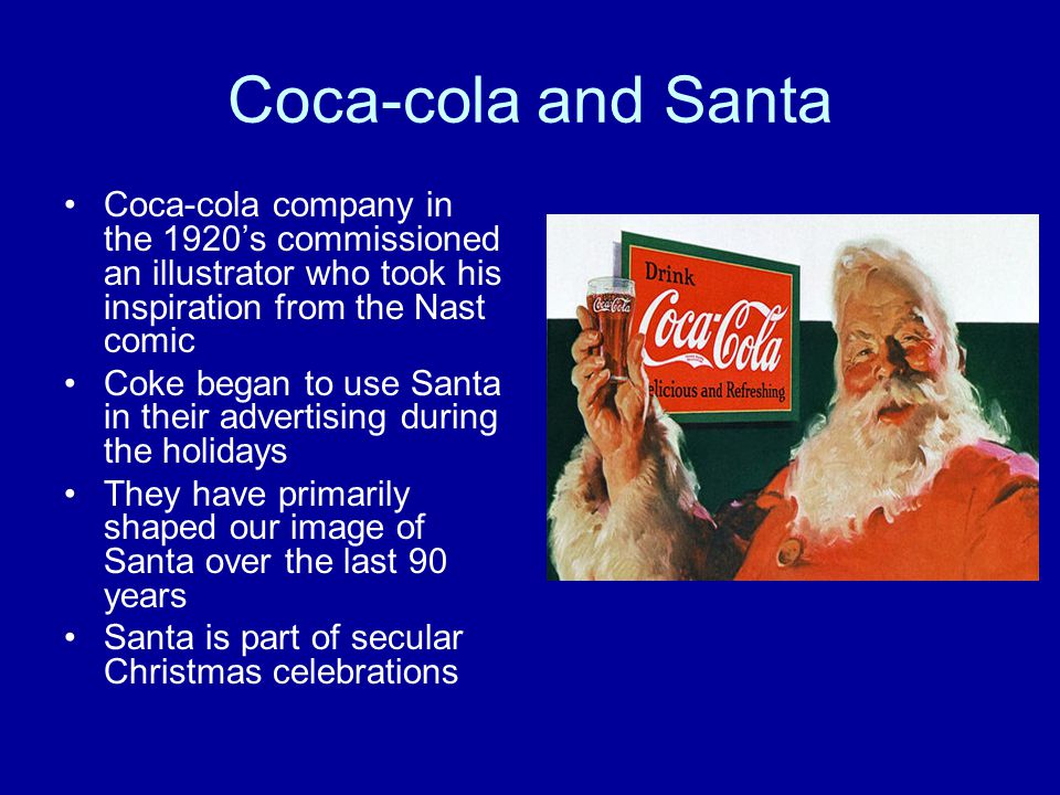 Coca-cola and Santa Coca-cola company in the 1920's commissioned an illustrator who took his inspiration from the Nast comic Coke began to use Santa in their advertising during the holidays They have primarily shaped our image of Santa over the last 90 years Santa is part of secular Christmas celebrations