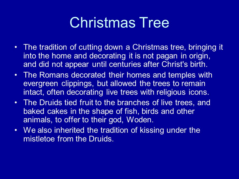 Christmas Tree The tradition of cutting down a Christmas tree, bringing it into the home and decorating it is not pagan in origin, and did not appear until centuries after Christ s birth.