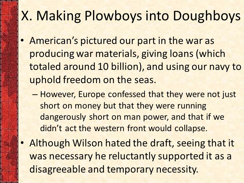 X. Making Plowboys into Doughboys American's pictured our part in the war as producing war materials, giving loans (which totaled around 10 billion),