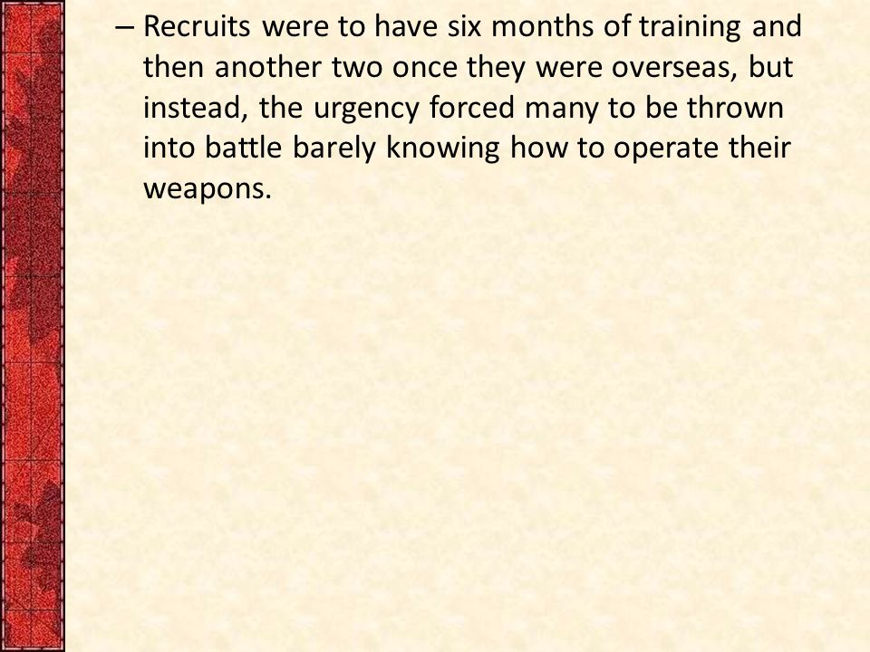 – Recruits were to have six months of training and then another two once they were overseas, but instead, the urgency forced many to be thrown into battle barely knowing how to operate their weapons.