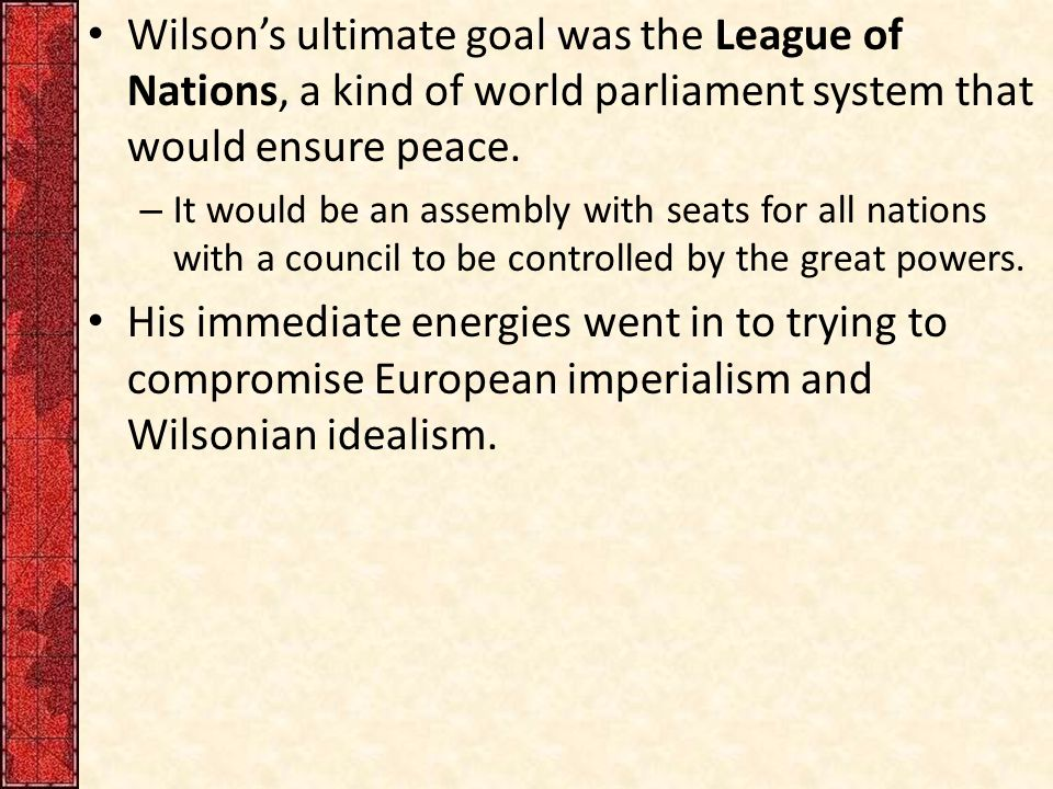 Wilson's ultimate goal was the League of Nations, a kind of world parliament system that would ensure peace.
