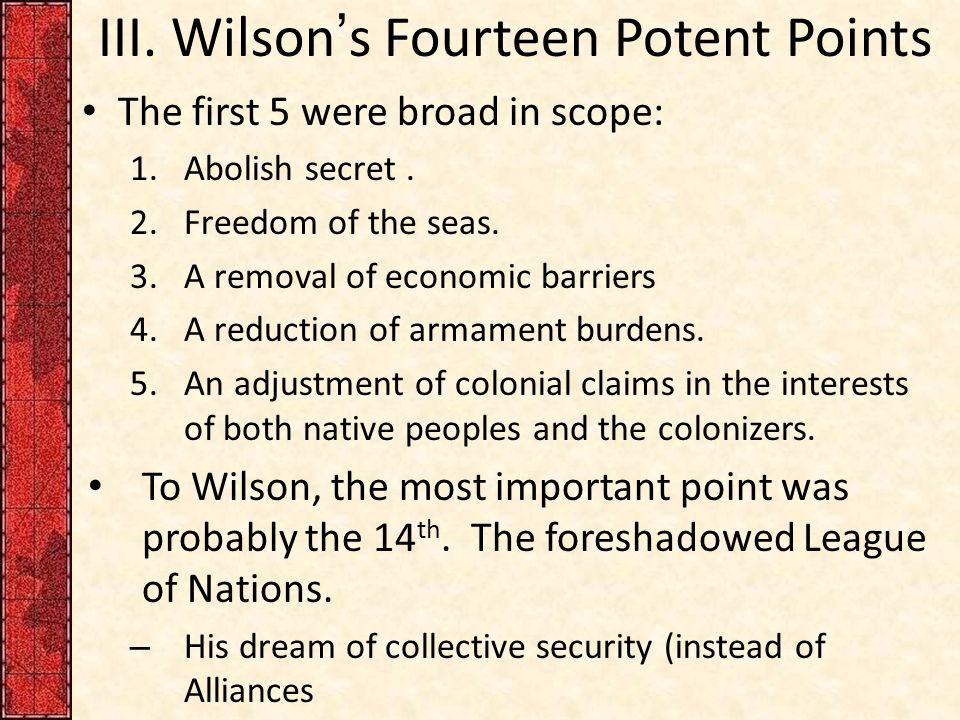 III. Wilson's Fourteen Potent Points The first 5 were broad in scope: 1.Abolish secret.