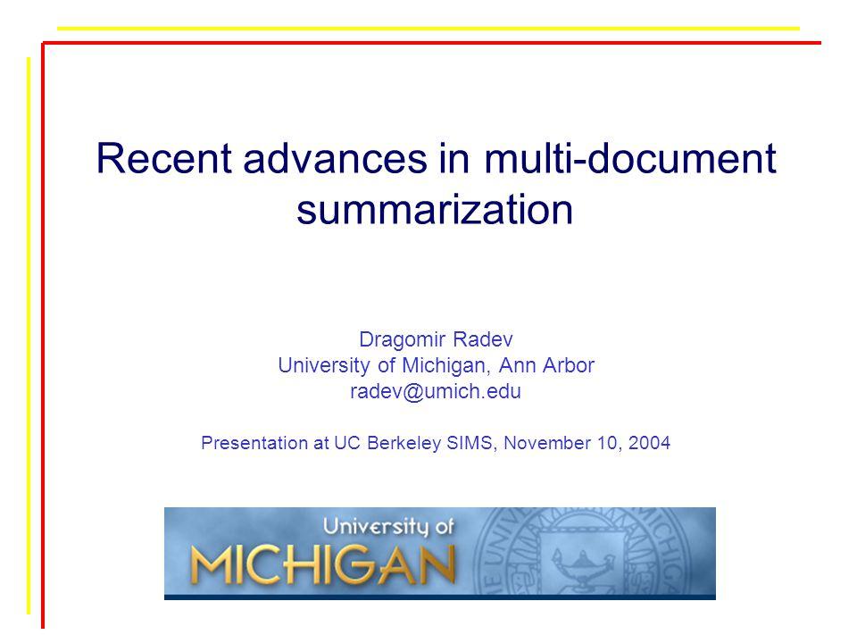 Recent advances in multi-document summarization Dragomir Radev University of Michigan, Ann Arbor radev@umich.edu Presentation at UC Berkeley SIMS, November 10, 2004