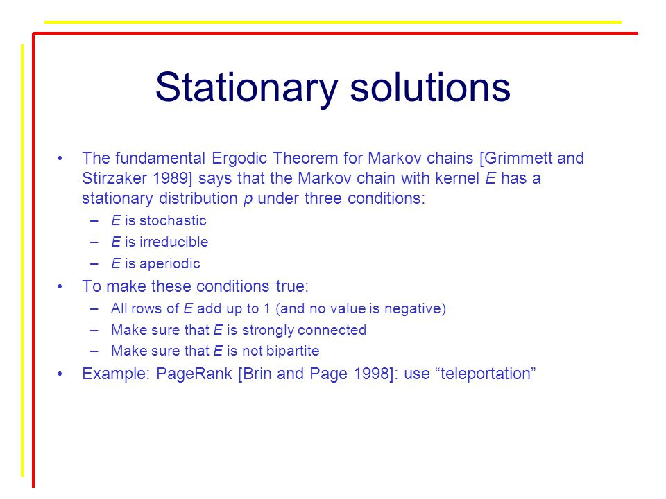 Stationary solutions The fundamental Ergodic Theorem for Markov chains [Grimmett and Stirzaker 1989] says that the Markov chain with kernel E has a stationary distribution p under three conditions: –E is stochastic –E is irreducible –E is aperiodic To make these conditions true: –All rows of E add up to 1 (and no value is negative) –Make sure that E is strongly connected –Make sure that E is not bipartite Example: PageRank [Brin and Page 1998]: use teleportation