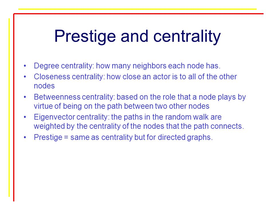 Prestige and centrality Degree centrality: how many neighbors each node has.