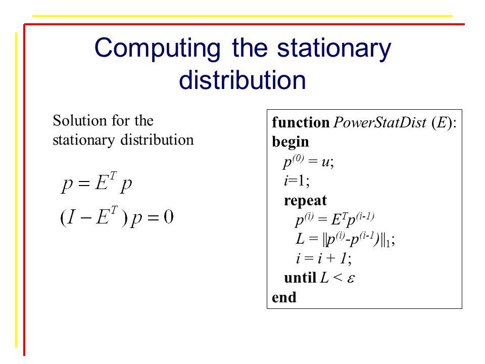 Computing the stationary distribution function PowerStatDist (E): begin p (0) = u; i=1; repeat p (i) = E T p (i-1) L = ||p (i) -p (i-1 )|| 1 ; i = i + 1; until L <  end Solution for the stationary distribution