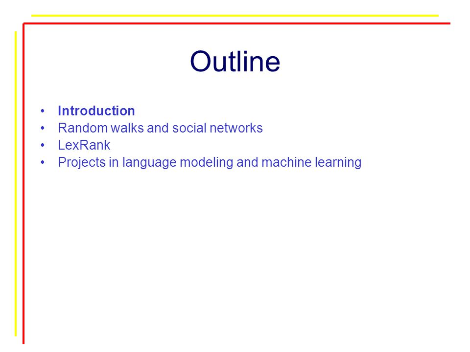 Outline Introduction Random walks and social networks LexRank Projects in language modeling and machine learning