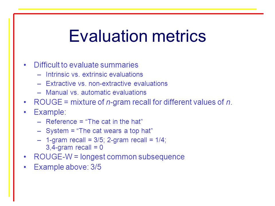 Evaluation metrics Difficult to evaluate summaries –Intrinsic vs.