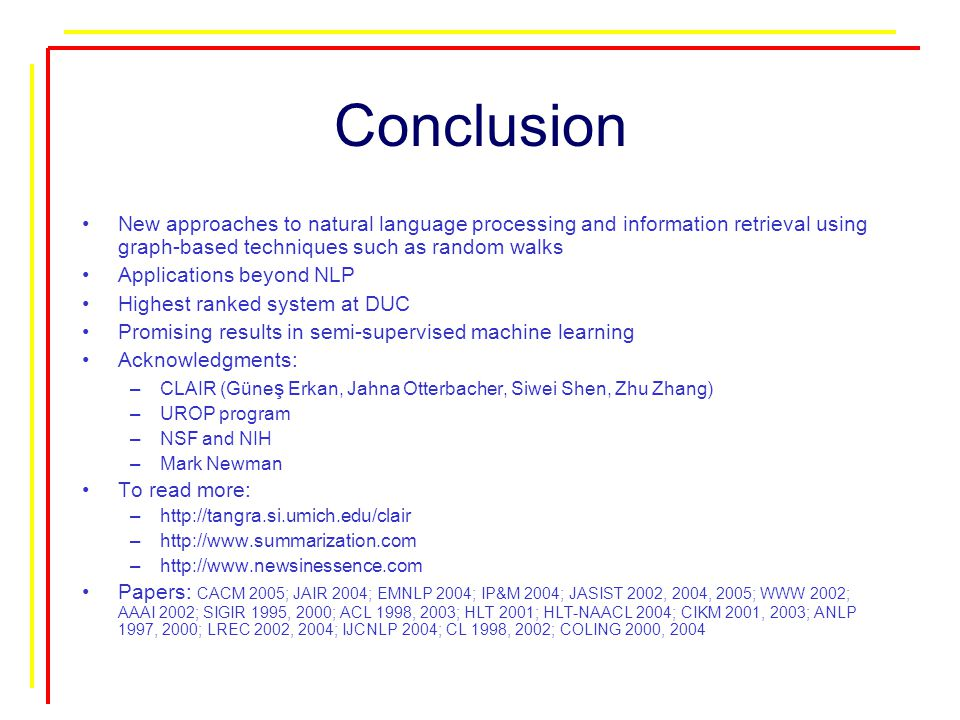 Conclusion New approaches to natural language processing and information retrieval using graph-based techniques such as random walks Applications beyond NLP Highest ranked system at DUC Promising results in semi-supervised machine learning Acknowledgments: –CLAIR (Güne ş Erkan, Jahna Otterbacher, Siwei Shen, Zhu Zhang) –UROP program –NSF and NIH –Mark Newman To read more: –http://tangra.si.umich.edu/clair –http://www.summarization.com –http://www.newsinessence.com Papers: CACM 2005; JAIR 2004; EMNLP 2004; IP&M 2004; JASIST 2002, 2004, 2005; WWW 2002; AAAI 2002; SIGIR 1995, 2000; ACL 1998, 2003; HLT 2001; HLT-NAACL 2004; CIKM 2001, 2003; ANLP 1997, 2000; LREC 2002, 2004; IJCNLP 2004; CL 1998, 2002; COLING 2000, 2004