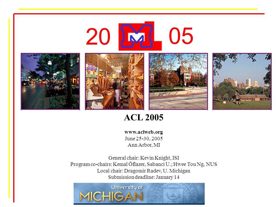 05 20 ACL 2005 www.aclweb.org June 25-30, 2005 Ann Arbor, MI General chair: Kevin Knight, ISI Program co-chairs: Kemal Öflazer, Sabanci U.; Hwee Tou Ng, NUS Local chair: Dragomir Radev, U.