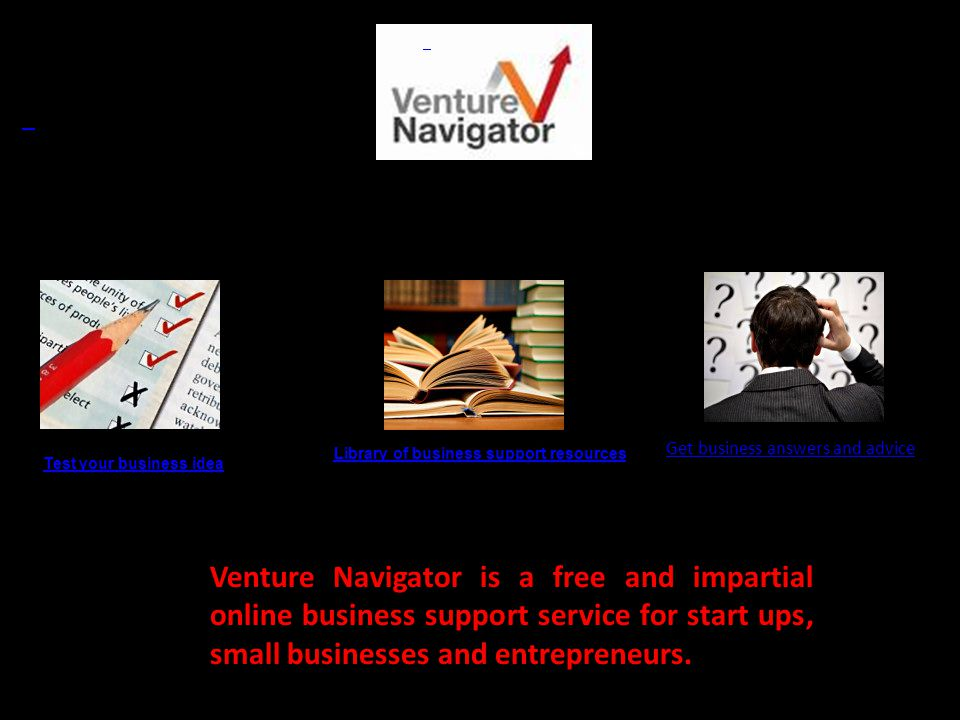 Test your business idea Library of business support resources Get business answers and advice resources Venture Navigator is a free and impartial online business support service for start ups, small businesses and entrepreneurs.