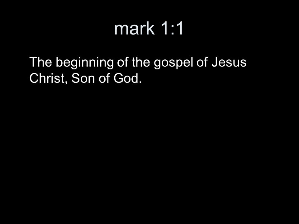mark 1:1 The beginning of the gospel of Jesus Christ, Son of God.