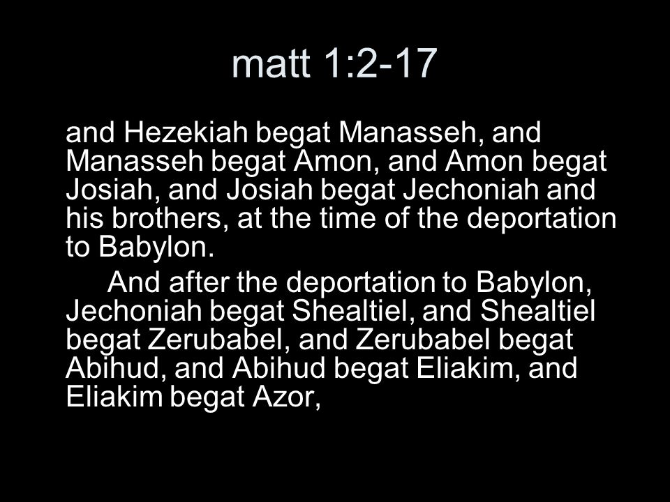 matt 1:2-17 And Azor begat Zadok, and Zadok begat Achim, and Achim begat Eliud, and Eliud begat Eleazar, and Eleazar begat Matthan, and Matthan begat Jacob, and Jacob begat Joseph, the husband of Mary, by whom Jesus was born, who is called Christ.