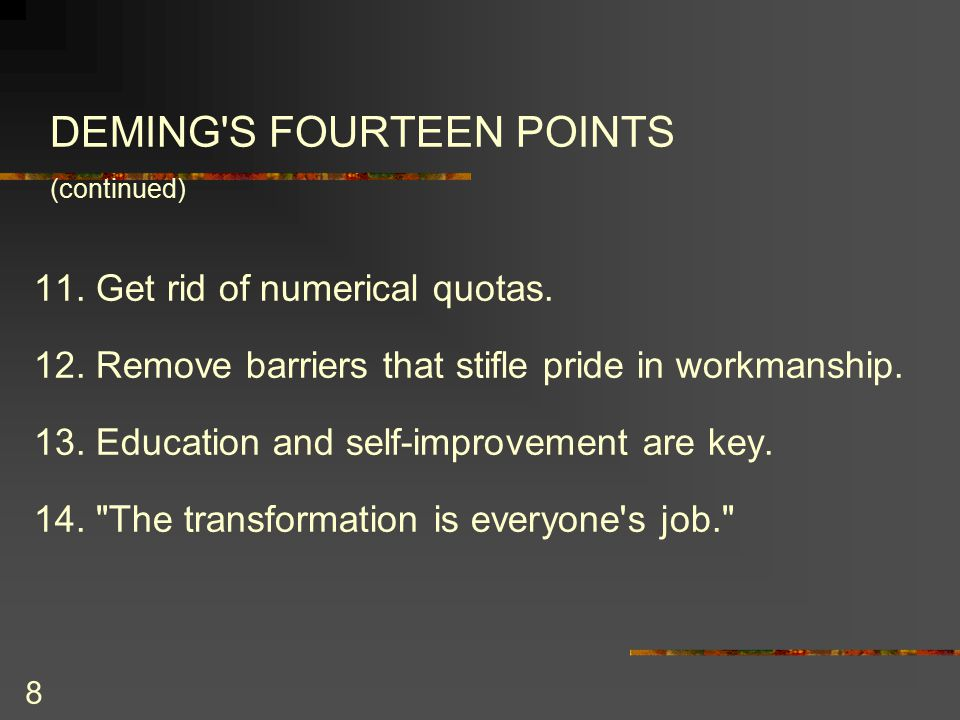 8 DEMING S FOURTEEN POINTS (continued) 11. Get rid of numerical quotas.
