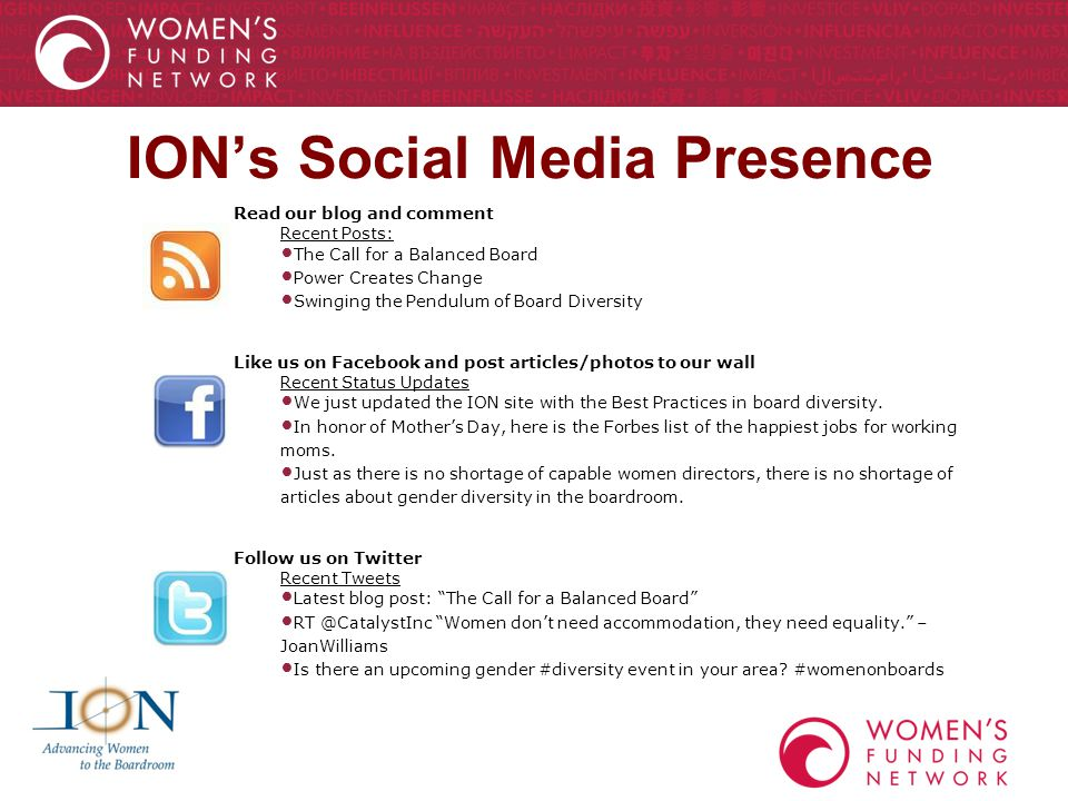 ION's Social Media Presence Read our blog and comment Recent Posts: The Call for a Balanced Board Power Creates Change Swinging the Pendulum of Board Diversity Like us on Facebook and post articles/photos to our wall Recent Status Updates We just updated the ION site with the Best Practices in board diversity.