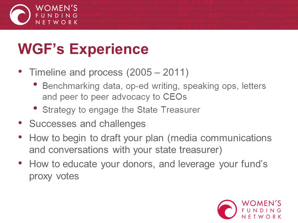 WGF's Experience Timeline and process (2005 – 2011) Benchmarking data, op-ed writing, speaking ops, letters and peer to peer advocacy to CEOs Strategy to engage the State Treasurer Successes and challenges How to begin to draft your plan (media communications and conversations with your state treasurer) How to educate your donors, and leverage your fund's proxy votes