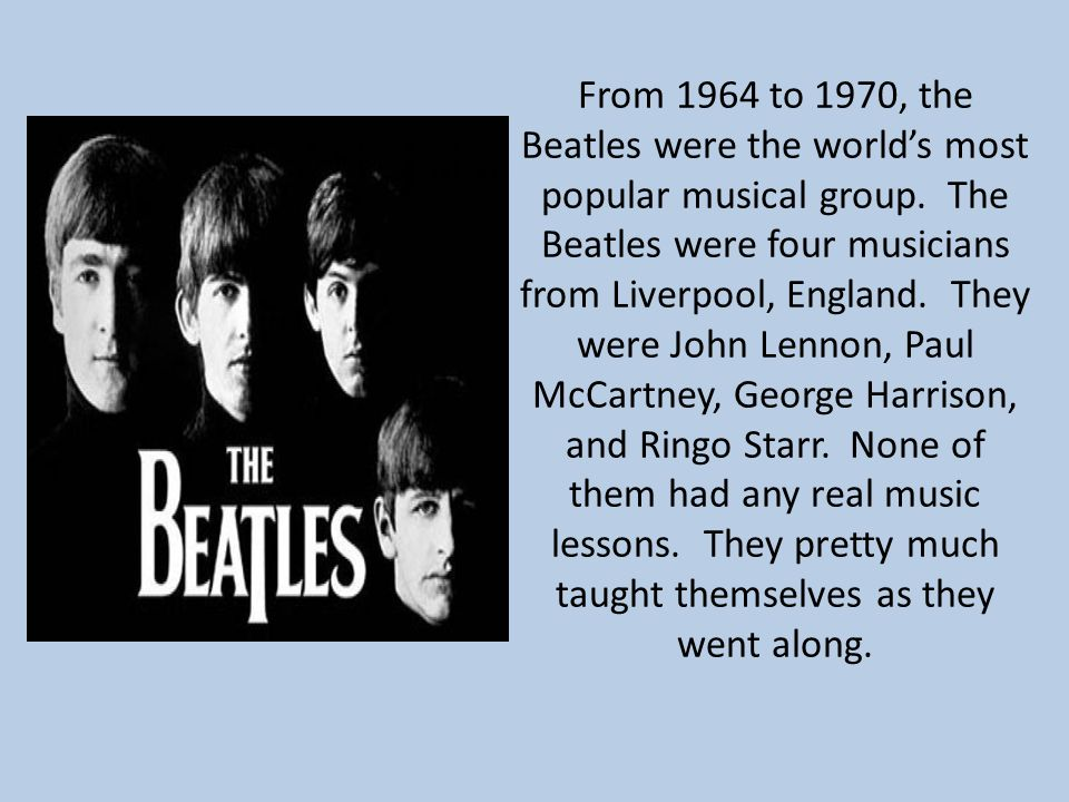 From 1964 to 1970, the Beatles were the world's most popular musical group. The Beatles were four musicians from Liverpool, England. They were John Le