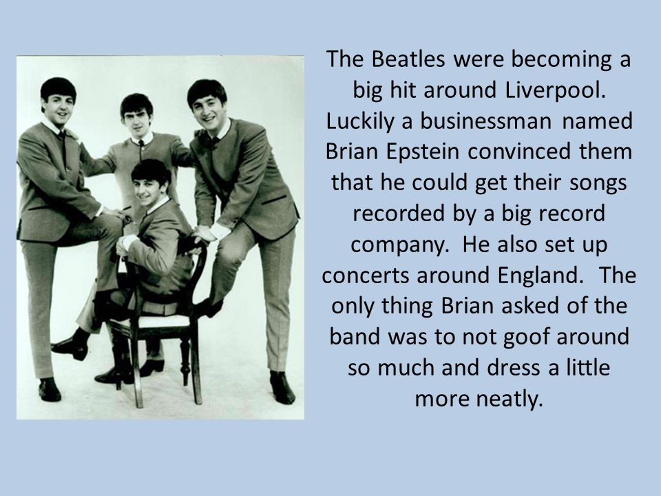 The Beatles were becoming a big hit around Liverpool. Luckily a businessman named Brian Epstein convinced them that he could get their songs recorded