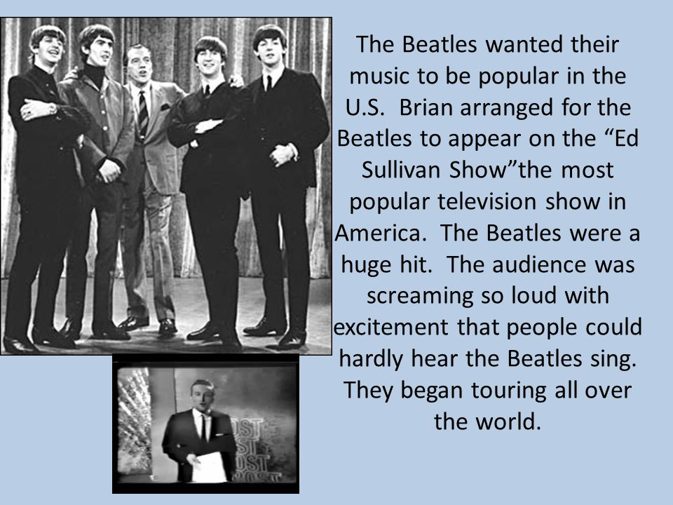 "The Beatles wanted their music to be popular in the U.S. Brian arranged for the Beatles to appear on the ""Ed Sullivan Show""the most popular television"
